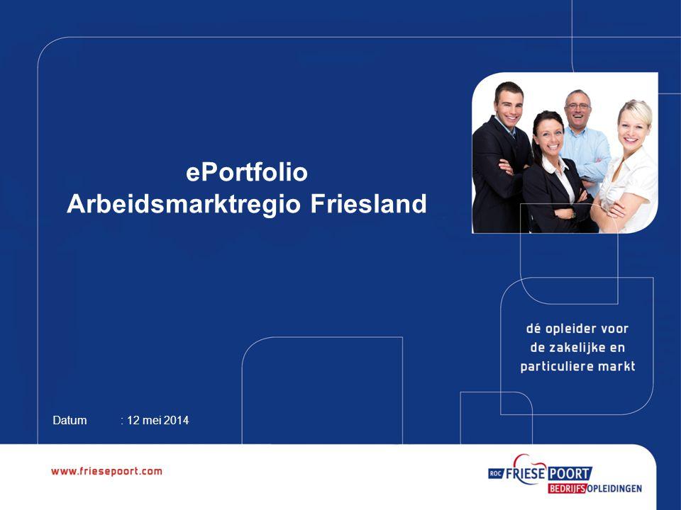 ePortfolio Arbeidsmarktregio Friesland Datum: 12 mei 2014