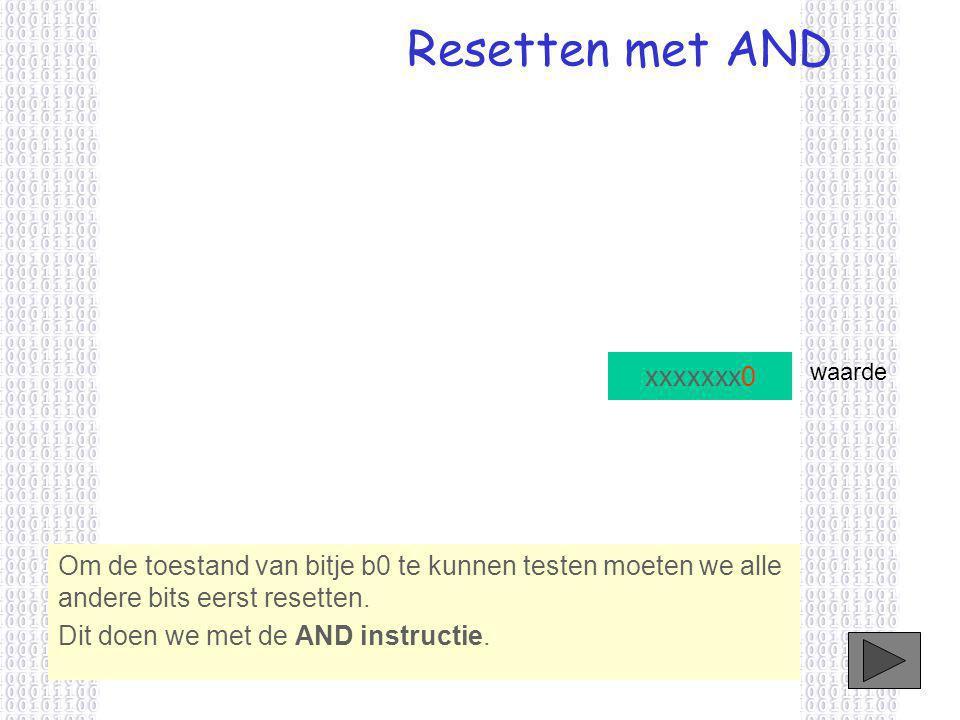 Resetten met AND xxxxxxx0 Om de toestand van bitje b0 te kunnen testen moeten we alle andere bits eerst resetten.