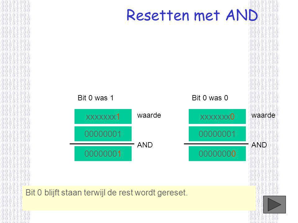 Resetten met AND xxxxxxx0 waarde 00000001 AND 00000000 xxxxxxx1 waarde 00000001 AND 00000001 Bit 0 was 1Bit 0 was 0 Bit 0 blijft staan terwijl de rest wordt gereset.