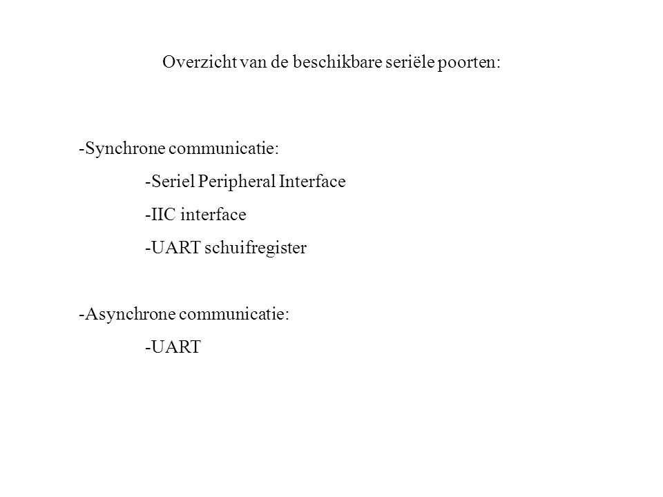 Overzicht van de beschikbare seriële poorten: -Synchrone communicatie: -Seriel Peripheral Interface -IIC interface -UART schuifregister -Asynchrone communicatie: -UART