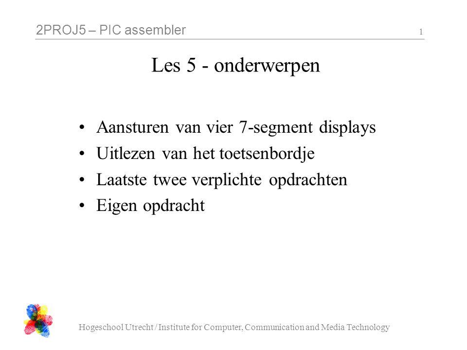 2PROJ5 – PIC assembler Hogeschool Utrecht / Institute for Computer, Communication and Media Technology 1 Les 5 - onderwerpen Aansturen van vier 7-segm