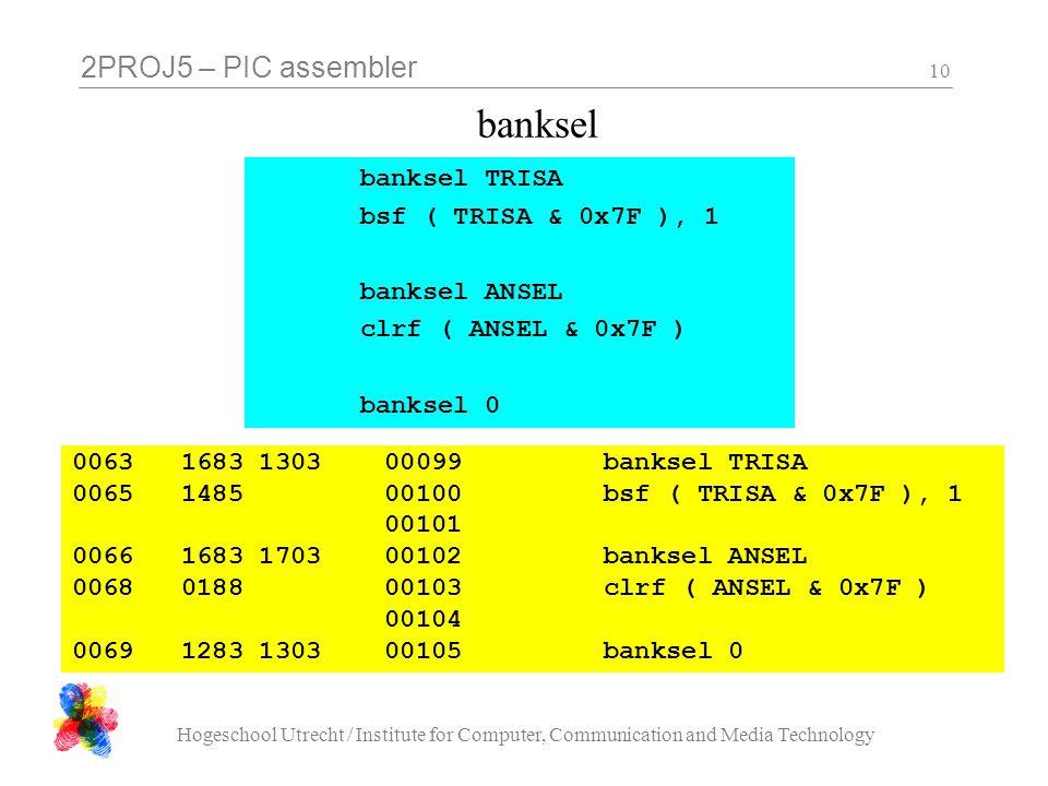 2PROJ5 – PIC assembler Hogeschool Utrecht / Institute for Computer, Communication and Media Technology 10 banksel 0063 1683 1303 00099 banksel TRISA 0