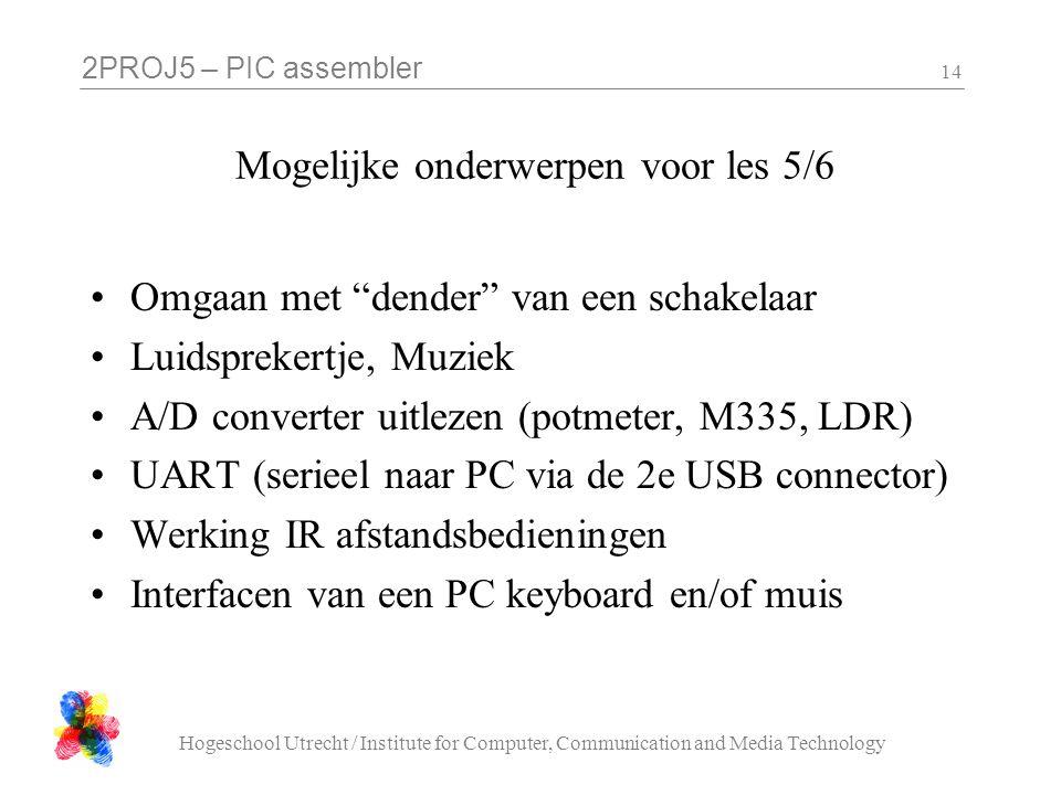 2PROJ5 – PIC assembler Hogeschool Utrecht / Institute for Computer, Communication and Media Technology 14 Mogelijke onderwerpen voor les 5/6 Omgaan me