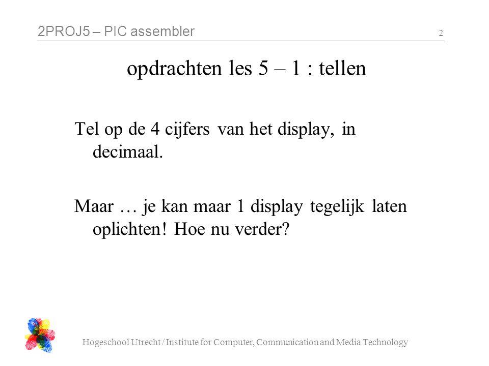 2PROJ5 – PIC assembler Hogeschool Utrecht / Institute for Computer, Communication and Media Technology 2 opdrachten les 5 – 1 : tellen Tel op de 4 cij