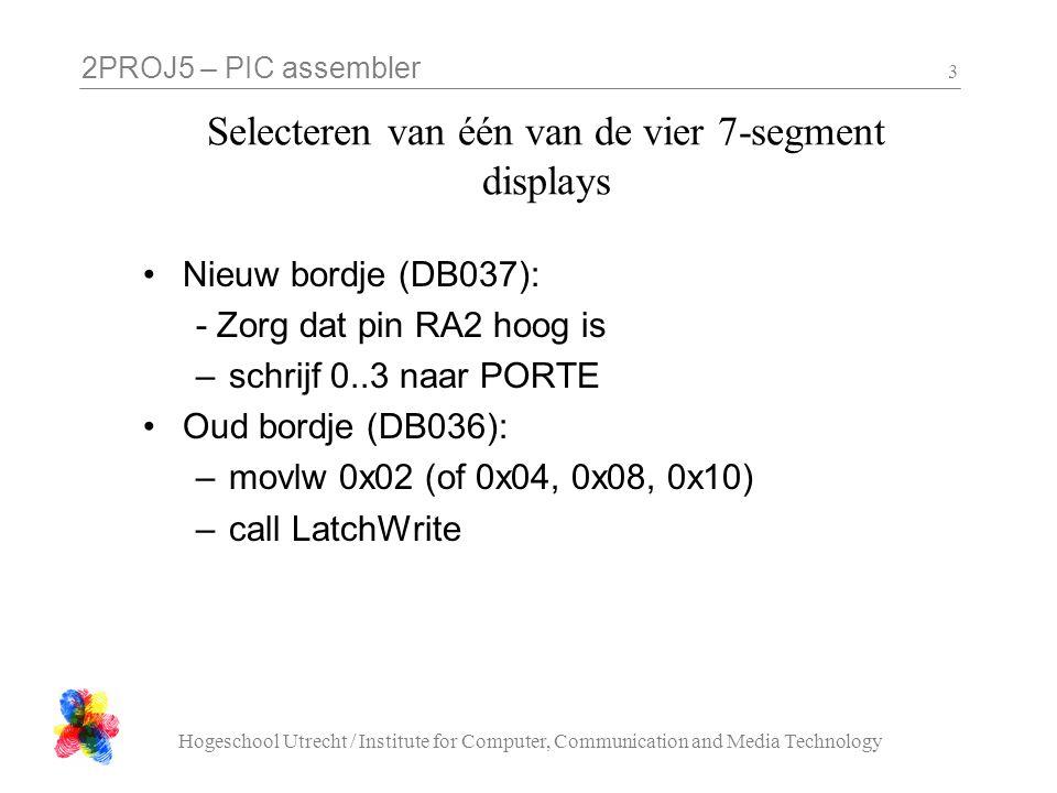 2PROJ5 – PIC assembler Hogeschool Utrecht / Institute for Computer, Communication and Media Technology 3 Selecteren van één van de vier 7-segment disp