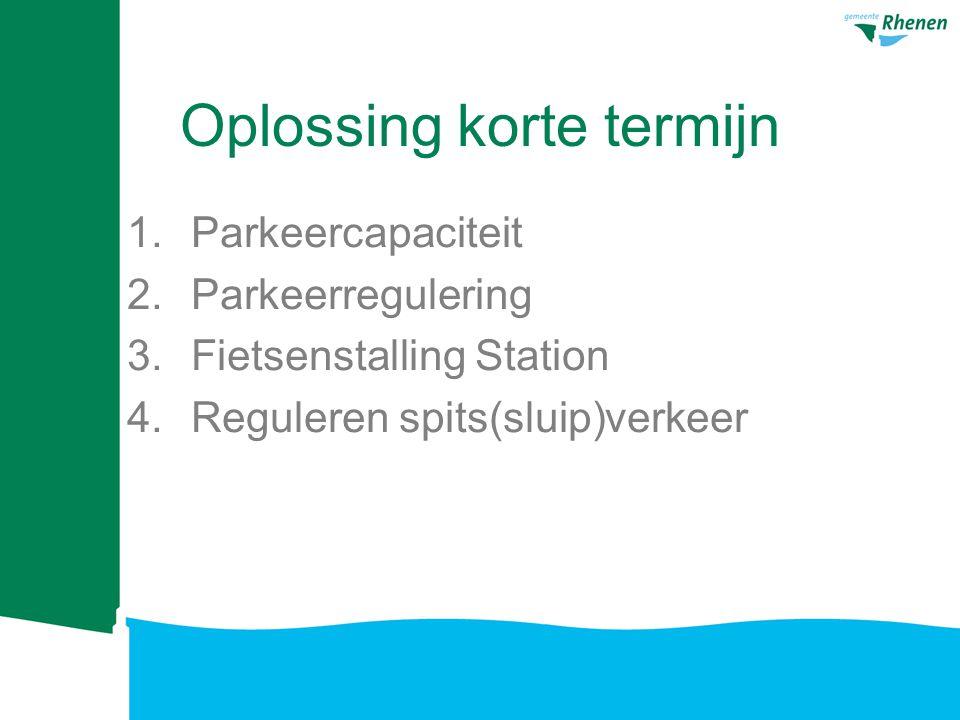 Oplossing korte termijn 1.Parkeercapaciteit 2.Parkeerregulering 3.Fietsenstalling Station 4.Reguleren spits(sluip)verkeer