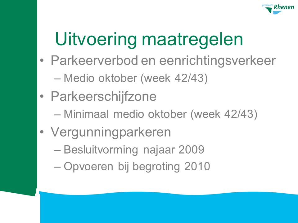 Uitvoering maatregelen Parkeerverbod en eenrichtingsverkeer –Medio oktober (week 42/43) Parkeerschijfzone –Minimaal medio oktober (week 42/43) Vergunningparkeren –Besluitvorming najaar 2009 –Opvoeren bij begroting 2010