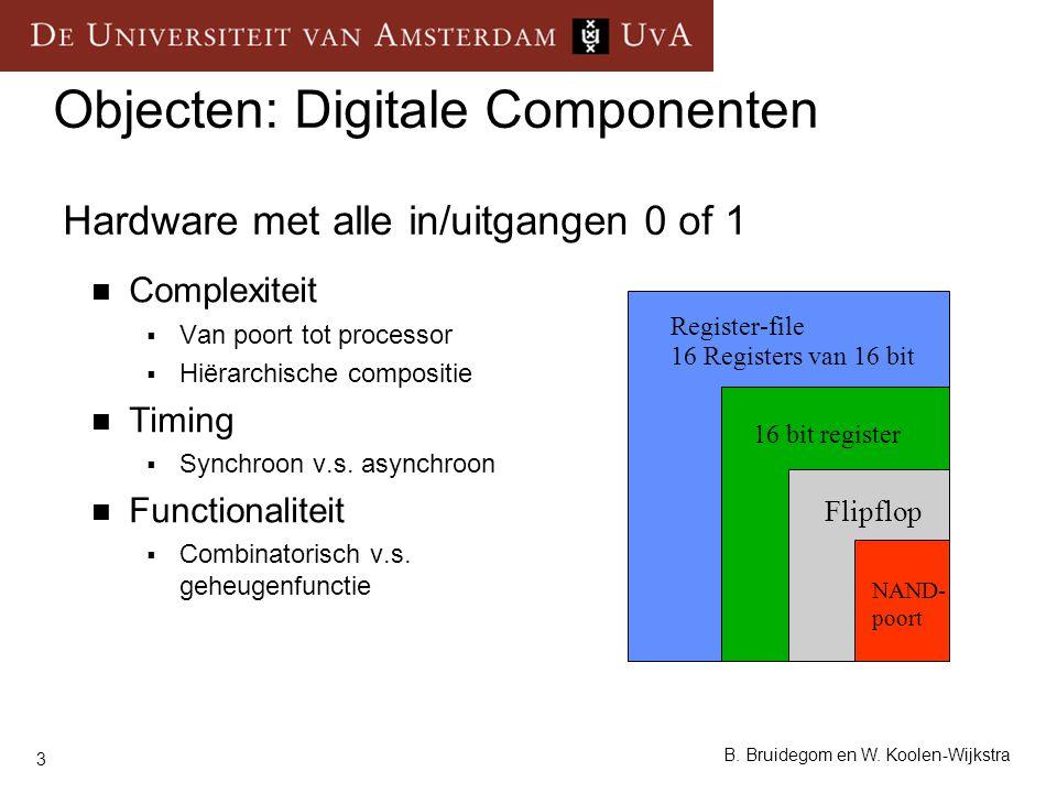 3 B. Bruidegom en W. Koolen-Wijkstra Objecten: Digitale Componenten Hardware met alle in/uitgangen 0 of 1 Complexiteit  Van poort tot processor  Hië