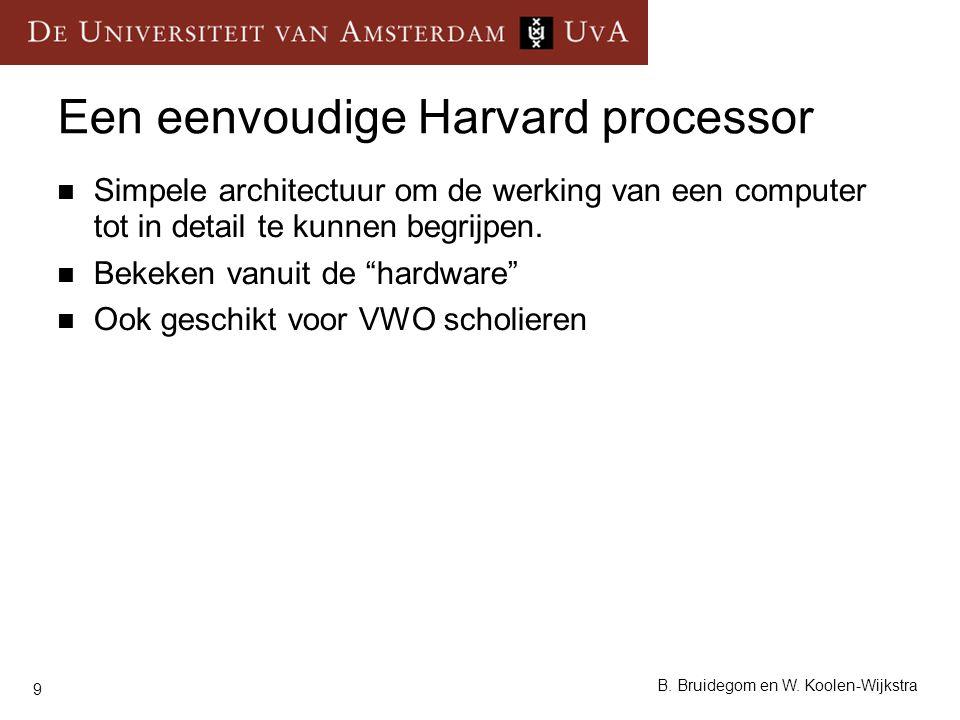 9 B. Bruidegom en W. Koolen-Wijkstra Een eenvoudige Harvard processor Simpele architectuur om de werking van een computer tot in detail te kunnen begr