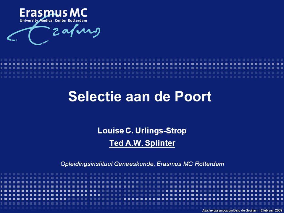 Selectie aan de Poort Louise C. Urlings-Strop Ted A.W. Splinter Opleidingsinstituut Geneeskunde, Erasmus MC Rotterdam Afscheidssymposium Dato de Gruij