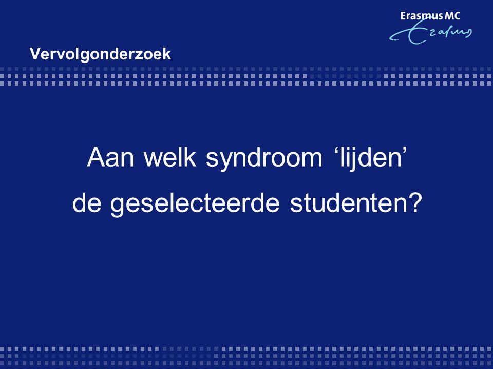 Aan welk syndroom 'lijden' de geselecteerde studenten? Vervolgonderzoek