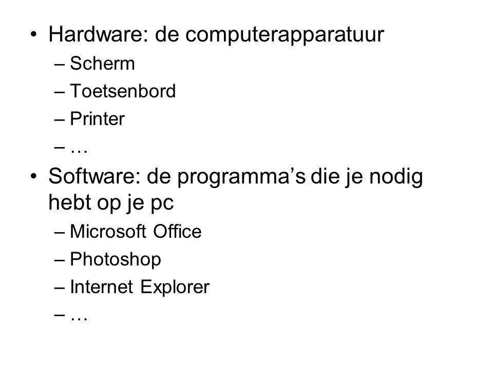 Hardware: de computerapparatuur –Scherm –Toetsenbord –Printer –… Software: de programma's die je nodig hebt op je pc –Microsoft Office –Photoshop –Int