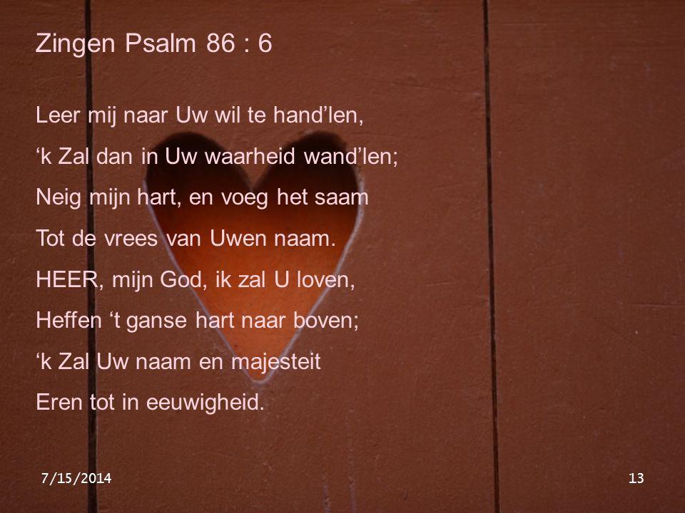 7/15/201413 Zingen Psalm 86 : 6 Leer mij naar Uw wil te hand'len, 'k Zal dan in Uw waarheid wand'len; Neig mijn hart, en voeg het saam Tot de vrees va