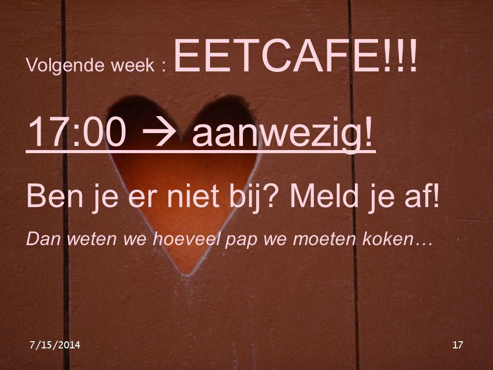 7/15/201417 Volgende week : EETCAFE!!! 17:00  aanwezig! Ben je er niet bij? Meld je af! Dan weten we hoeveel pap we moeten koken…