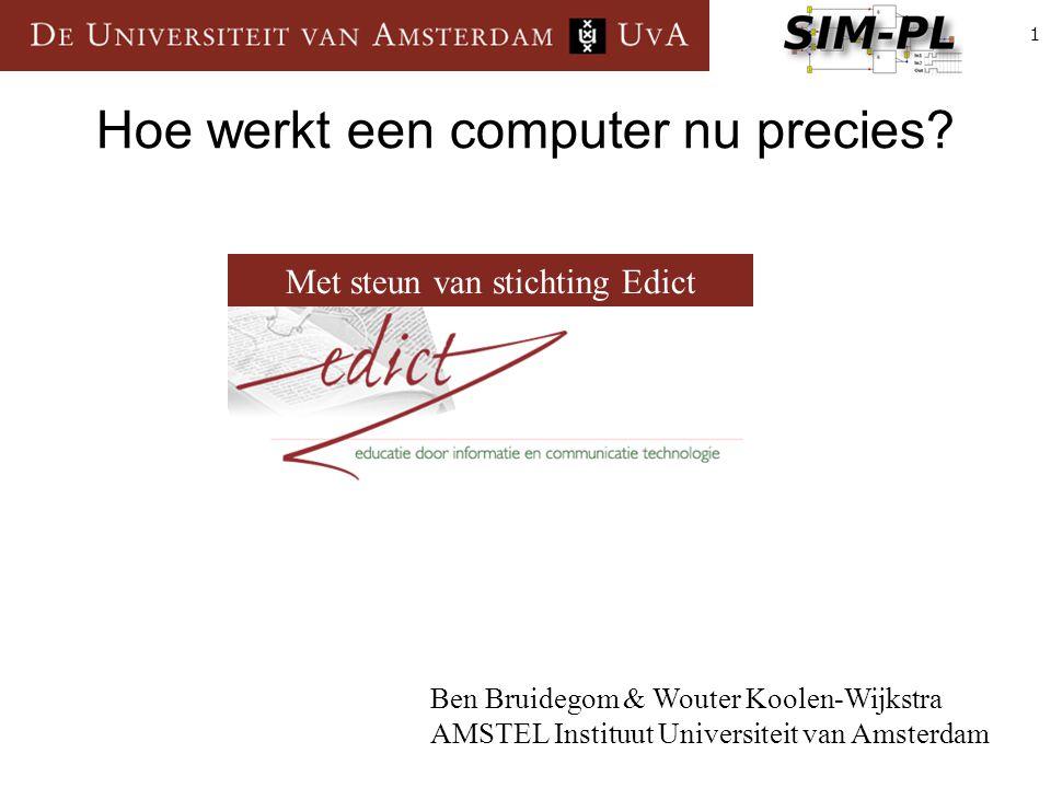 1 Hoe werkt een computer nu precies? Ben Bruidegom & Wouter Koolen-Wijkstra AMSTEL Instituut Universiteit van Amsterdam Met steun van stichting Edict