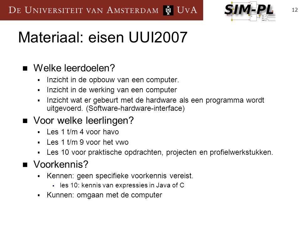12 Materiaal: eisen UUI2007 Welke leerdoelen?  Inzicht in de opbouw van een computer.  Inzicht in de werking van een computer  Inzicht wat er gebeu