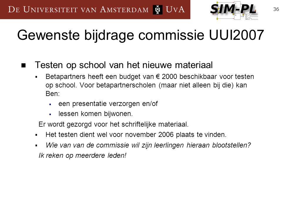36 Gewenste bijdrage commissie UUI2007 Testen op school van het nieuwe materiaal  Betapartners heeft een budget van € 2000 beschikbaar voor testen op school.