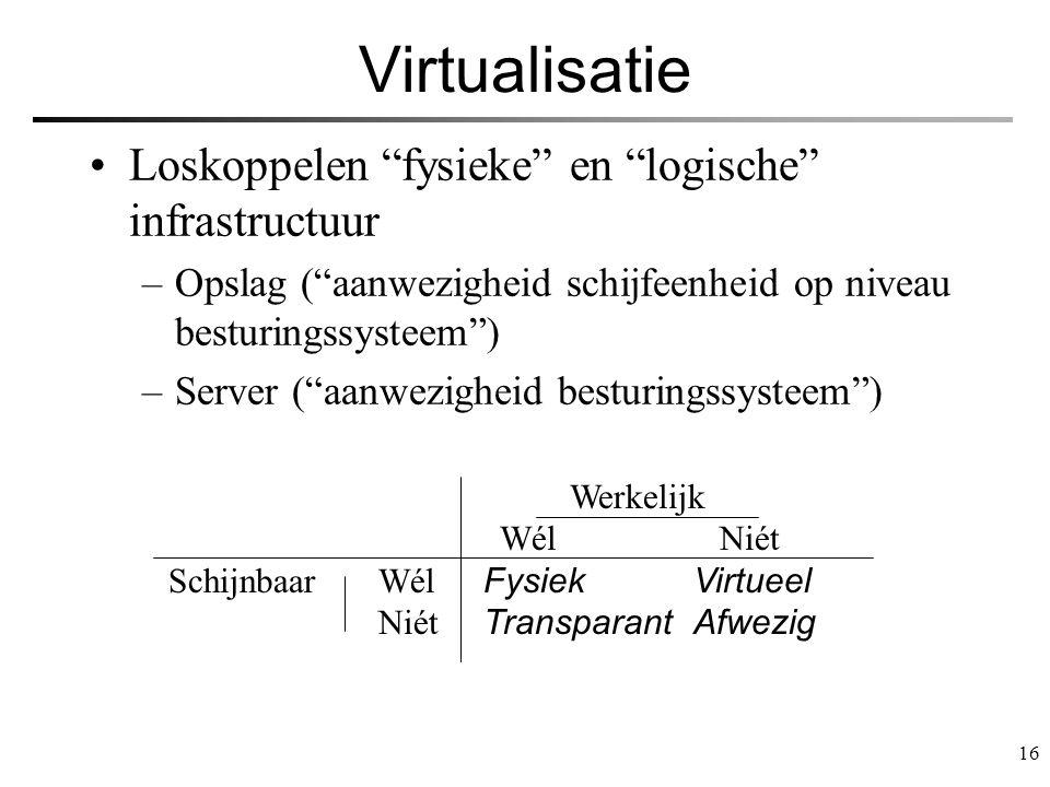 """16 Virtualisatie Loskoppelen """"fysieke"""" en """"logische"""" infrastructuur –Opslag (""""aanwezigheid schijfeenheid op niveau besturingssysteem"""") –Server (""""aanwe"""