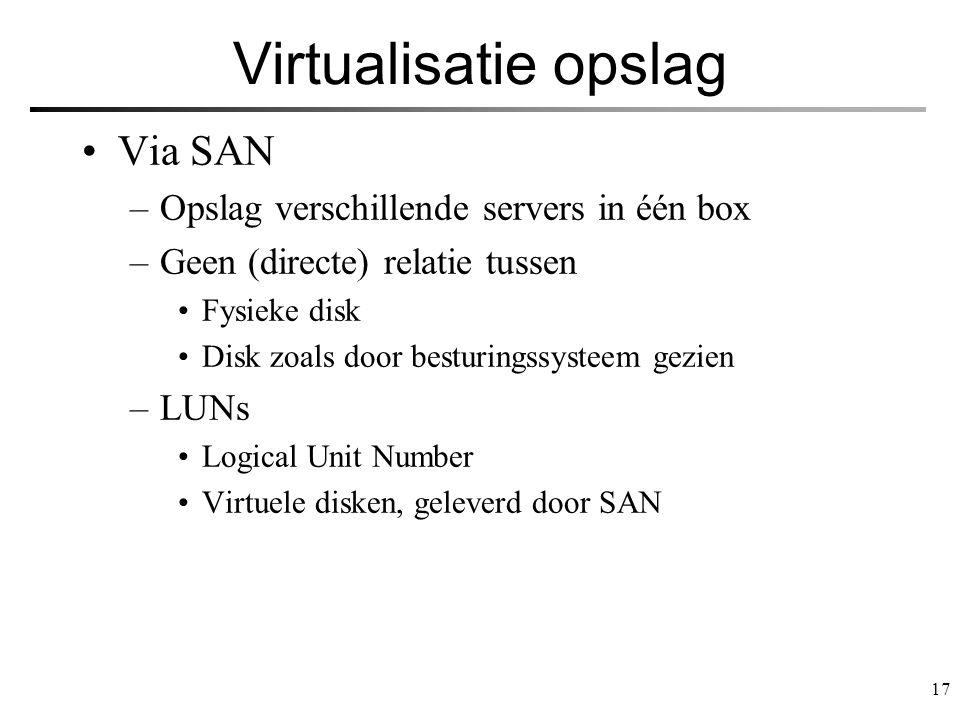 17 Virtualisatie opslag Via SAN –Opslag verschillende servers in één box –Geen (directe) relatie tussen Fysieke disk Disk zoals door besturingssysteem