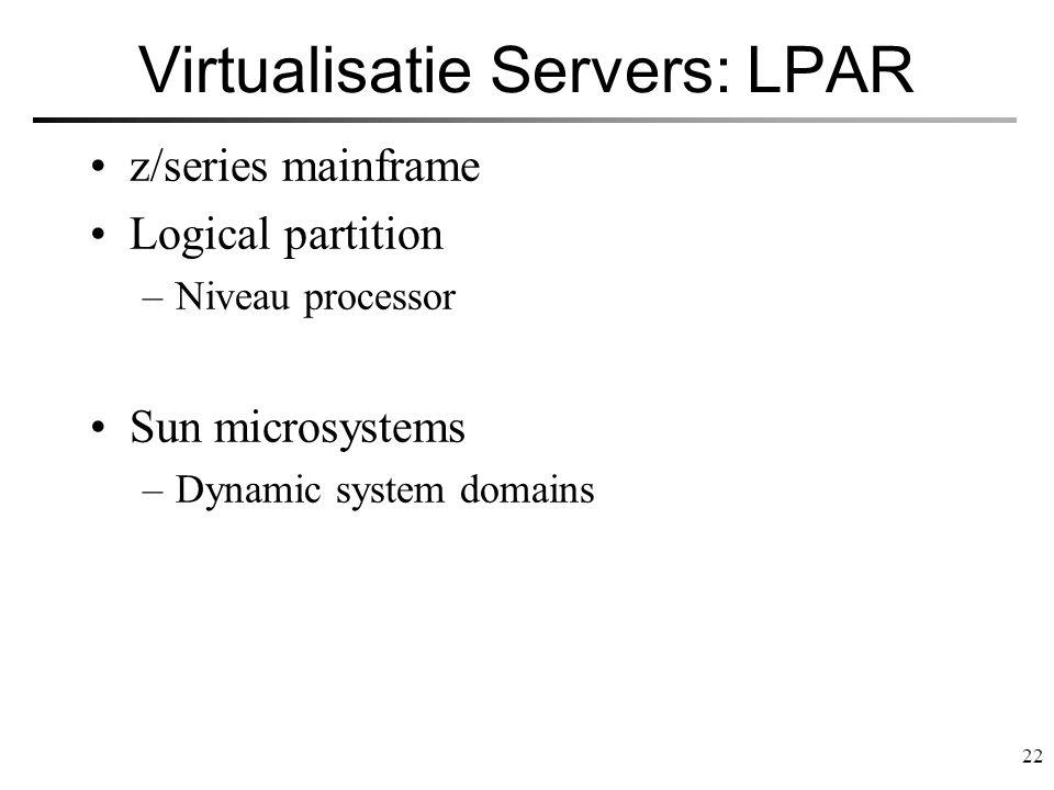 22 Virtualisatie Servers: LPAR z/series mainframe Logical partition –Niveau processor Sun microsystems –Dynamic system domains