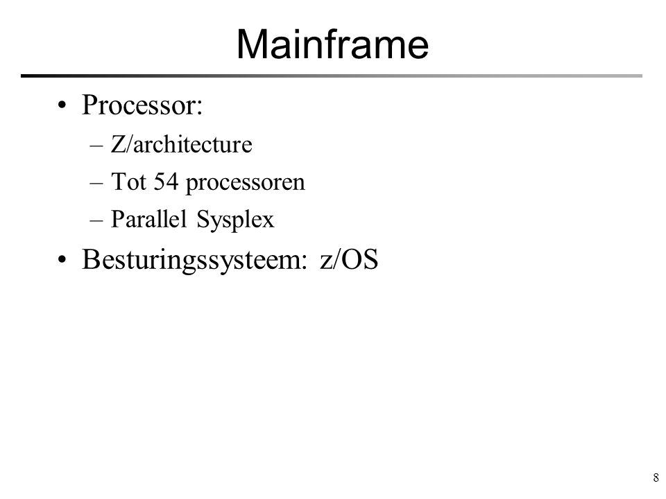 8 Mainframe Processor: –Z/architecture –Tot 54 processoren –Parallel Sysplex Besturingssysteem: z/OS