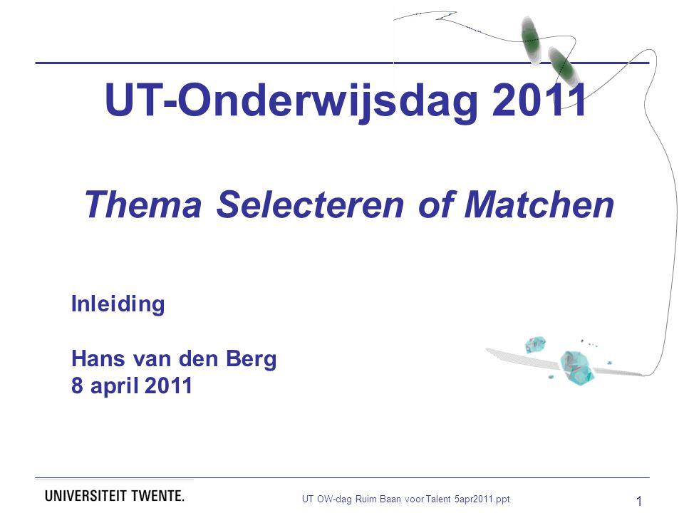 UT OW-dag Ruim Baan voor Talent 5apr2011.ppt 1 UT-Onderwijsdag 2011 Thema Selecteren of Matchen Inleiding Hans van den Berg 8 april 2011