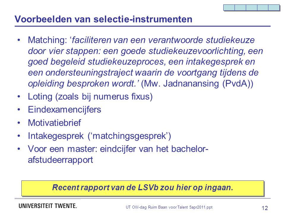 UT OW-dag Ruim Baan voor Talent 5apr2011.ppt 12 Voorbeelden van selectie-instrumenten Matching: 'faciliteren van een verantwoorde studiekeuze door vier stappen: een goede studiekeuzevoorlichting, een goed begeleid studiekeuzeproces, een intakegesprek en een ondersteuningstraject waarin de voortgang tijdens de opleiding besproken wordt.' (Mw.