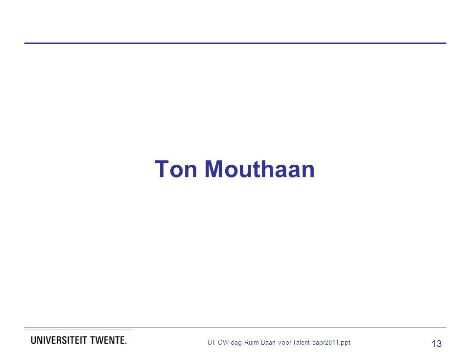 UT OW-dag Ruim Baan voor Talent 5apr2011.ppt 13 Ton Mouthaan