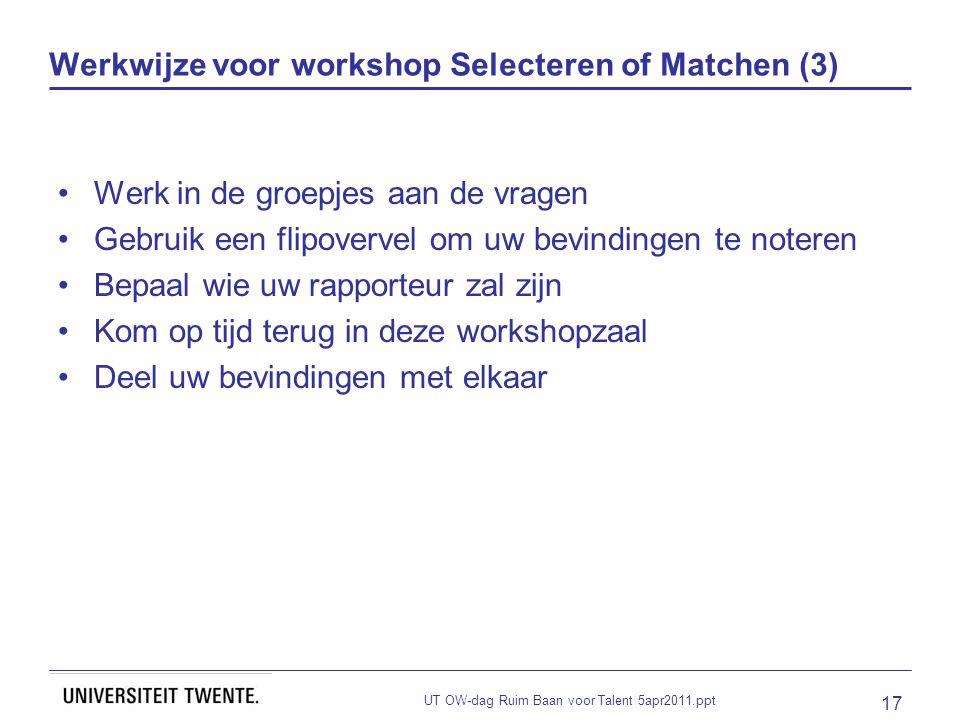UT OW-dag Ruim Baan voor Talent 5apr2011.ppt 17 Werkwijze voor workshop Selecteren of Matchen (3) Werk in de groepjes aan de vragen Gebruik een flipovervel om uw bevindingen te noteren Bepaal wie uw rapporteur zal zijn Kom op tijd terug in deze workshopzaal Deel uw bevindingen met elkaar