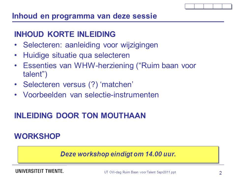 UT OW-dag Ruim Baan voor Talent 5apr2011.ppt 2 Inhoud en programma van deze sessie INHOUD KORTE INLEIDING Selecteren: aanleiding voor wijzigingen Huidige situatie qua selecteren Essenties van WHW-herziening ( Ruim baan voor talent ) Selecteren versus ( ) 'matchen' Voorbeelden van selectie-instrumenten INLEIDING DOOR TON MOUTHAAN WORKSHOP Deze workshop eindigt om 14.00 uur.