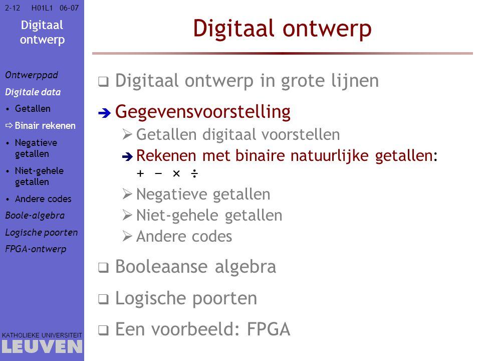 Digitaal ontwerp KATHOLIEKE UNIVERSITEIT 2-1206–07H01L1 Digitaal ontwerp  Digitaal ontwerp in grote lijnen  Gegevensvoorstelling  Getallen digitaal voorstellen  Rekenen met binaire natuurlijke getallen: + − × ÷  Negatieve getallen  Niet-gehele getallen  Andere codes  Booleaanse algebra  Logische poorten  Een voorbeeld: FPGA Ontwerppad Digitale data Getallen  Binair rekenen Negatieve getallen Niet-gehele getallen Andere codes Boole-algebra Logische poorten FPGA-ontwerp