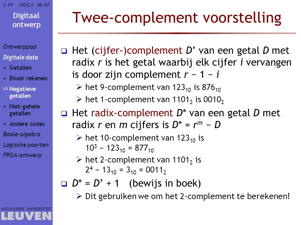 Digitaal ontwerp KATHOLIEKE UNIVERSITEIT 2-1906–07H01L1 Twee-complement voorstelling  Het (cijfer-)complement D' van een getal D met radix r is het getal waarbij elk cijfer i vervangen is door zijn complement r − 1 − i  het 9-complement van 123 10 is 876 10  het 1-complement van 1101 2 is 0010 2  Het radix-complement D* van een getal D met radix r en m cijfers is D* = r m − D  het 10-complement van 123 10 is 10 3 − 123 10 = 877 10  het 2-complement van 1101 2 is 2 4 − 13 10 = 3 10 = 0011 2  D* = D' + 1 (bewijs in boek)  Dit gebruiken we om het 2-complement te berekenen.