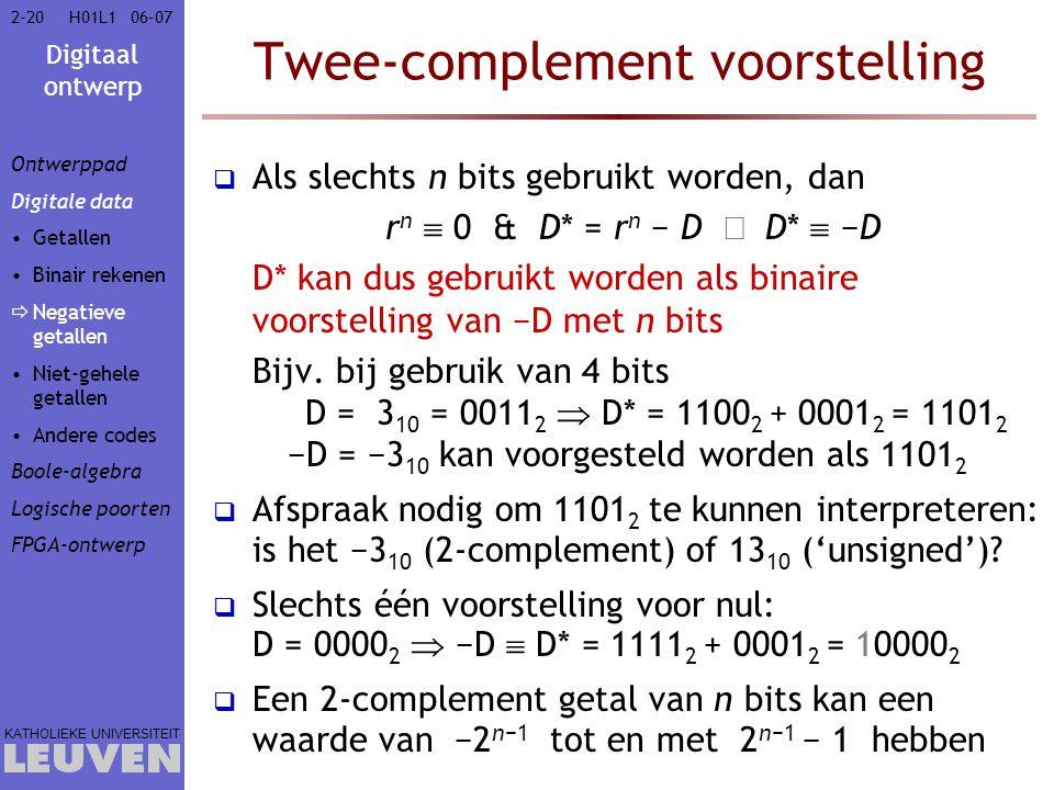 Digitaal ontwerp KATHOLIEKE UNIVERSITEIT 2-2006–07H01L1 Twee-complement voorstelling  Als slechts n bits gebruikt worden, dan r n  0 & D* = r n − D  D*  −D D* kan dus gebruikt worden als binaire voorstelling van −D met n bits Bijv.