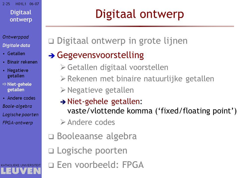 Digitaal ontwerp KATHOLIEKE UNIVERSITEIT 2-2506–07H01L1 Digitaal ontwerp  Digitaal ontwerp in grote lijnen  Gegevensvoorstelling  Getallen digitaal voorstellen  Rekenen met binaire natuurlijke getallen  Negatieve getallen  Niet-gehele getallen: vaste/vlottende komma ('fixed/floating point')  Andere codes  Booleaanse algebra  Logische poorten  Een voorbeeld: FPGA Ontwerppad Digitale data Getallen Binair rekenen Negatieve getallen  Niet-gehele getallen Andere codes Boole-algebra Logische poorten FPGA-ontwerp