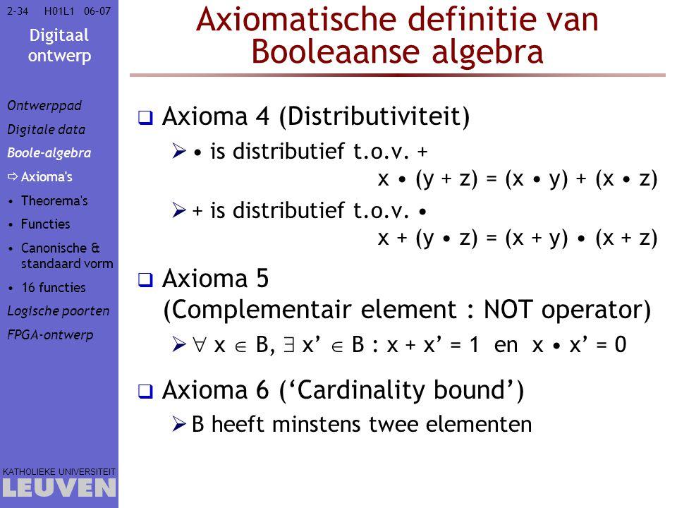 Digitaal ontwerp KATHOLIEKE UNIVERSITEIT 2-3406–07H01L1 Axiomatische definitie van Booleaanse algebra  Axioma 4 (Distributiviteit)  is distributief t.o.v.
