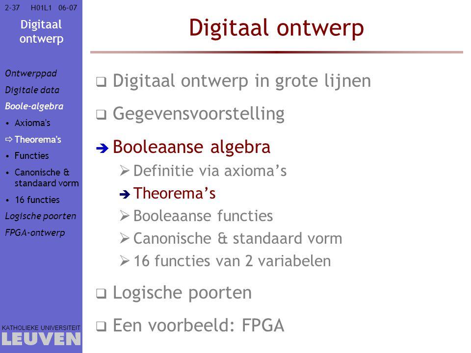 Digitaal ontwerp KATHOLIEKE UNIVERSITEIT 2-3706–07H01L1 Digitaal ontwerp  Digitaal ontwerp in grote lijnen  Gegevensvoorstelling  Booleaanse algebra  Definitie via axioma's  Theorema's  Booleaanse functies  Canonische & standaard vorm  16 functies van 2 variabelen  Logische poorten  Een voorbeeld: FPGA Ontwerppad Digitale data Boole-algebra Axioma s  Theorema s Functies Canonische & standaard vorm 16 functies Logische poorten FPGA-ontwerp