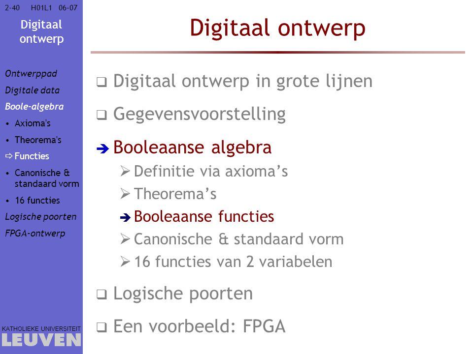Digitaal ontwerp KATHOLIEKE UNIVERSITEIT 2-4006–07H01L1 Digitaal ontwerp  Digitaal ontwerp in grote lijnen  Gegevensvoorstelling  Booleaanse algebra  Definitie via axioma's  Theorema's  Booleaanse functies  Canonische & standaard vorm  16 functies van 2 variabelen  Logische poorten  Een voorbeeld: FPGA Ontwerppad Digitale data Boole-algebra Axioma s Theorema s  Functies Canonische & standaard vorm 16 functies Logische poorten FPGA-ontwerp