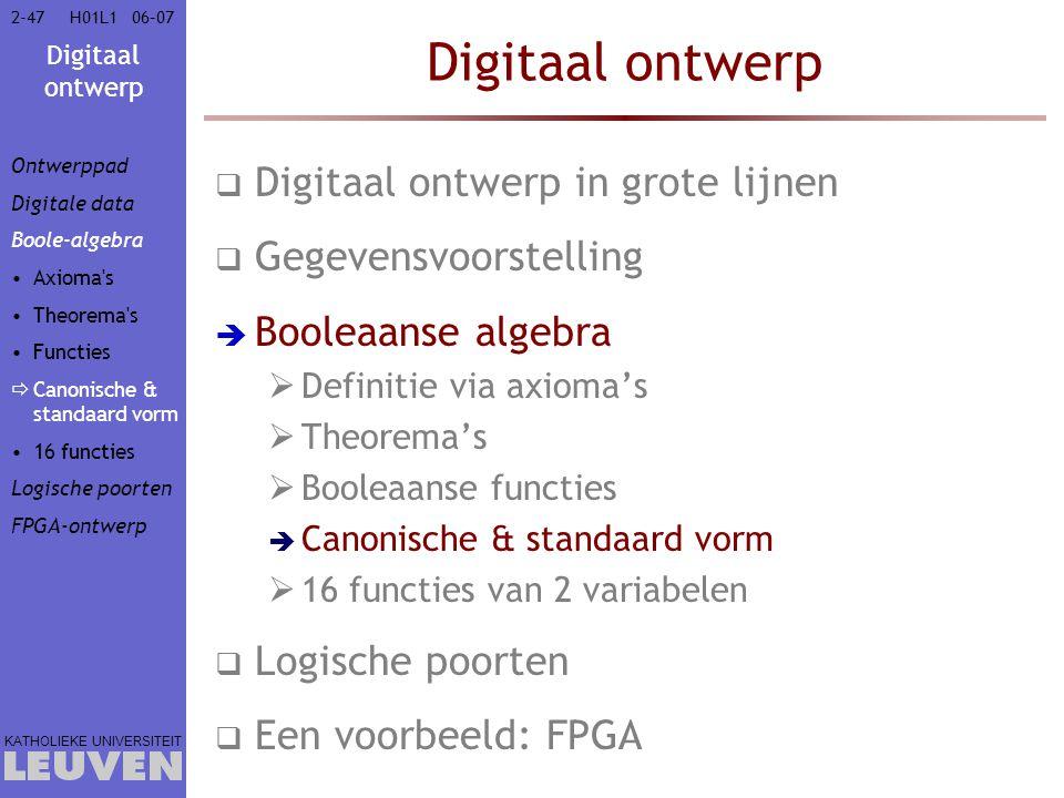 Digitaal ontwerp KATHOLIEKE UNIVERSITEIT 2-4706–07H01L1 Digitaal ontwerp  Digitaal ontwerp in grote lijnen  Gegevensvoorstelling  Booleaanse algebra  Definitie via axioma's  Theorema's  Booleaanse functies  Canonische & standaard vorm  16 functies van 2 variabelen  Logische poorten  Een voorbeeld: FPGA Ontwerppad Digitale data Boole-algebra Axioma s Theorema s Functies  Canonische & standaard vorm 16 functies Logische poorten FPGA-ontwerp