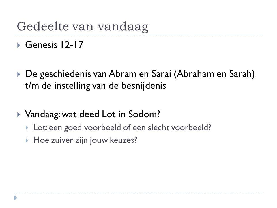 Gedeelte van vandaag  Genesis 12-17  De geschiedenis van Abram en Sarai (Abraham en Sarah) t/m de instelling van de besnijdenis  Vandaag: wat deed Lot in Sodom.