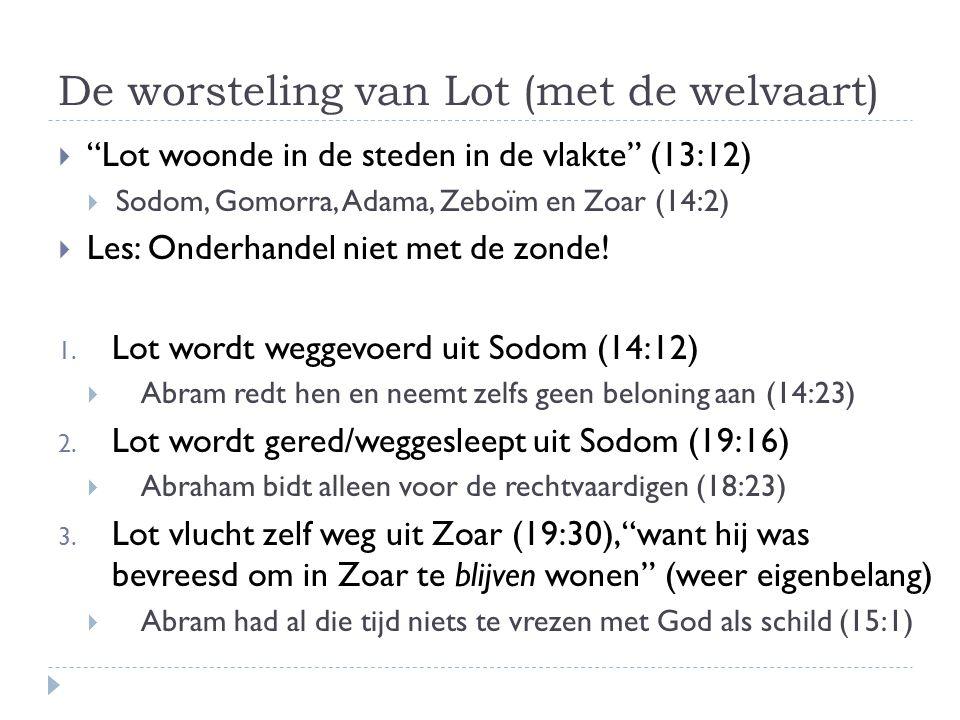 De worsteling van Lot (met de welvaart)  Lot woonde in de steden in de vlakte (13:12)  Sodom, Gomorra, Adama, Zeboïm en Zoar (14:2)  Les: Onderhandel niet met de zonde.