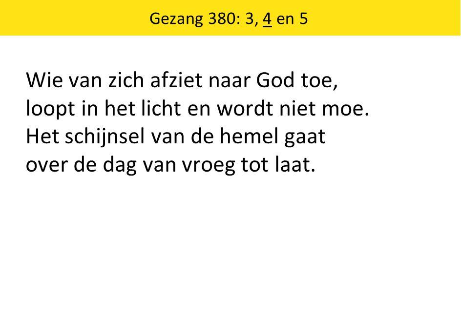 Wie van zich afziet naar God toe, loopt in het licht en wordt niet moe. Het schijnsel van de hemel gaat over de dag van vroeg tot laat. Gezang 380: 3,
