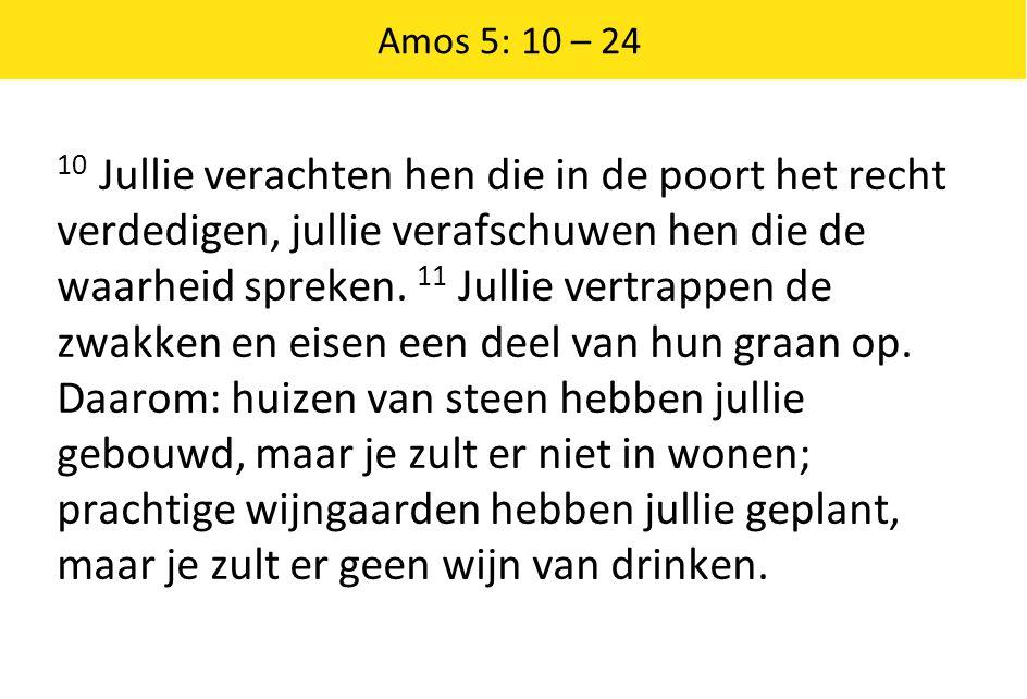 Amos 5: 10 – 24 10 Jullie verachten hen die in de poort het recht verdedigen, jullie verafschuwen hen die de waarheid spreken. 11 Jullie vertrappen de