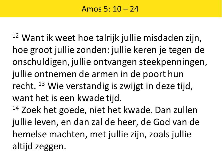 Amos 5: 10 – 24 12 Want ik weet hoe talrijk jullie misdaden zijn, hoe groot jullie zonden: jullie keren je tegen de onschuldigen, jullie ontvangen ste