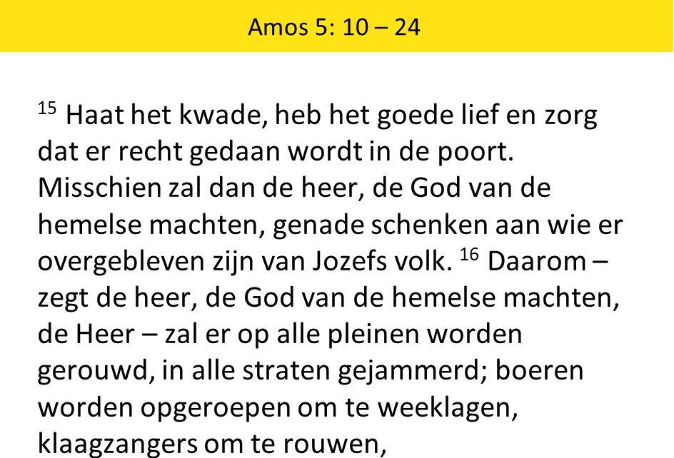 Amos 5: 10 – 24 15 Haat het kwade, heb het goede lief en zorg dat er recht gedaan wordt in de poort. Misschien zal dan de heer, de God van de hemelse