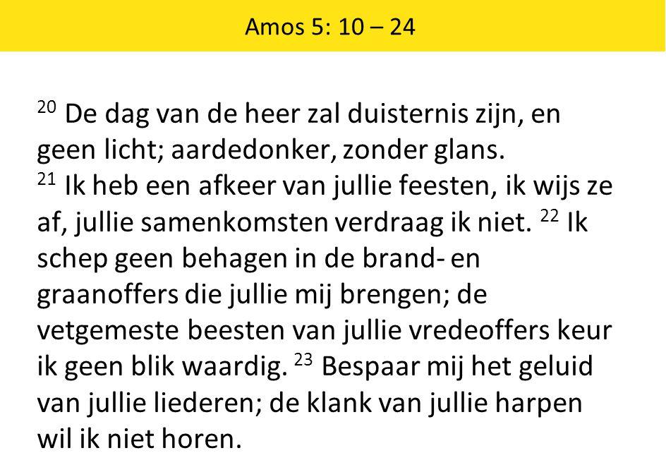 Amos 5: 10 – 24 20 De dag van de heer zal duisternis zijn, en geen licht; aardedonker, zonder glans. 21 Ik heb een afkeer van jullie feesten, ik wijs