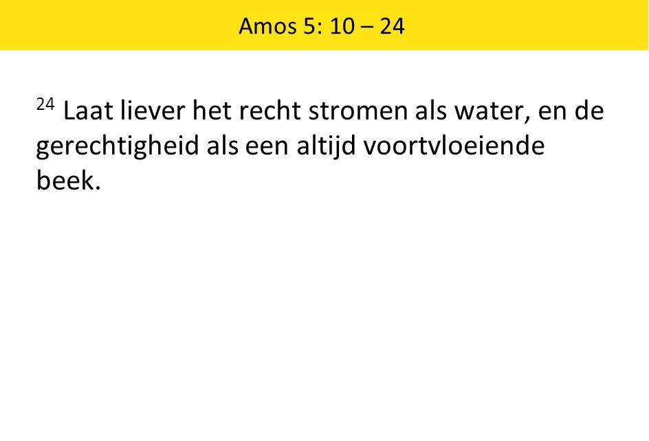 Amos 5: 10 – 24 24 Laat liever het recht stromen als water, en de gerechtigheid als een altijd voortvloeiende beek.