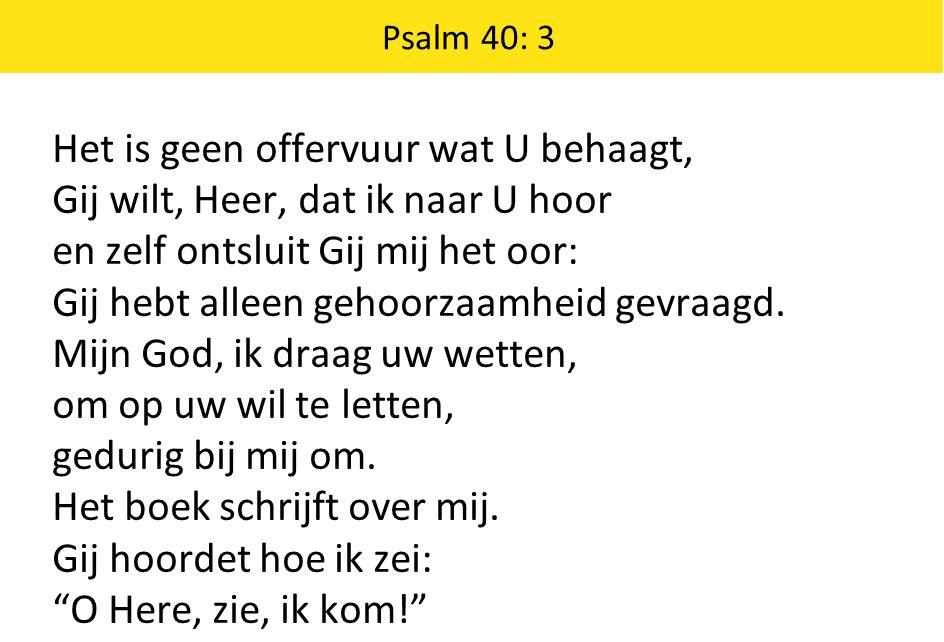 Psalm 40: 3 Het is geen offervuur wat U behaagt, Gij wilt, Heer, dat ik naar U hoor en zelf ontsluit Gij mij het oor: Gij hebt alleen gehoorzaamheid g
