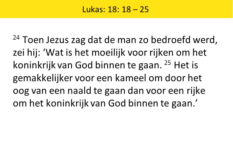 Lukas: 18: 18 – 25 24 Toen Jezus zag dat de man zo bedroefd werd, zei hij: 'Wat is het moeilijk voor rijken om het koninkrijk van God binnen te gaan.