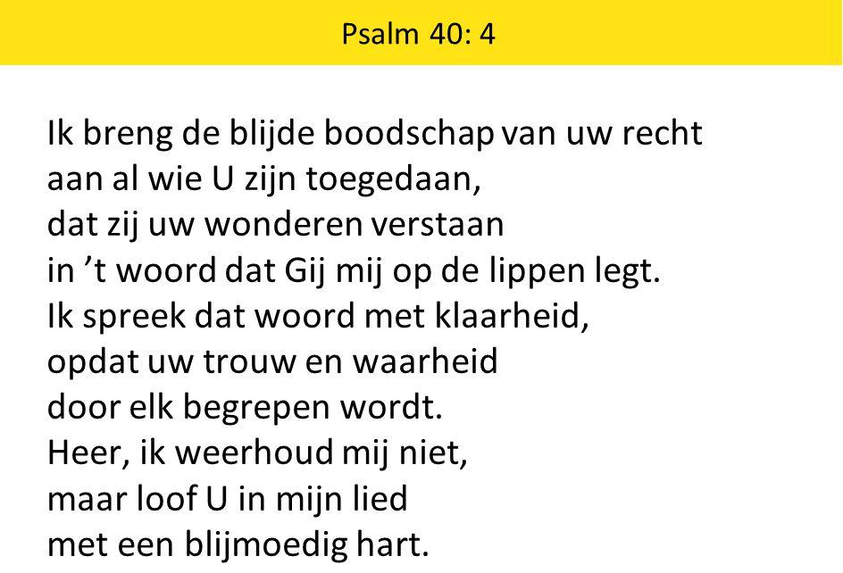 Psalm 40: 4 Ik breng de blijde boodschap van uw recht aan al wie U zijn toegedaan, dat zij uw wonderen verstaan in 't woord dat Gij mij op de lippen l
