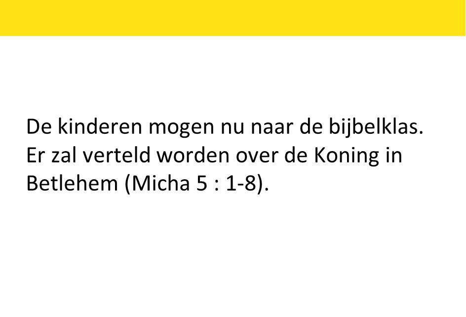 De kinderen mogen nu naar de bijbelklas. Er zal verteld worden over de Koning in Betlehem (Micha 5 : 1-8).